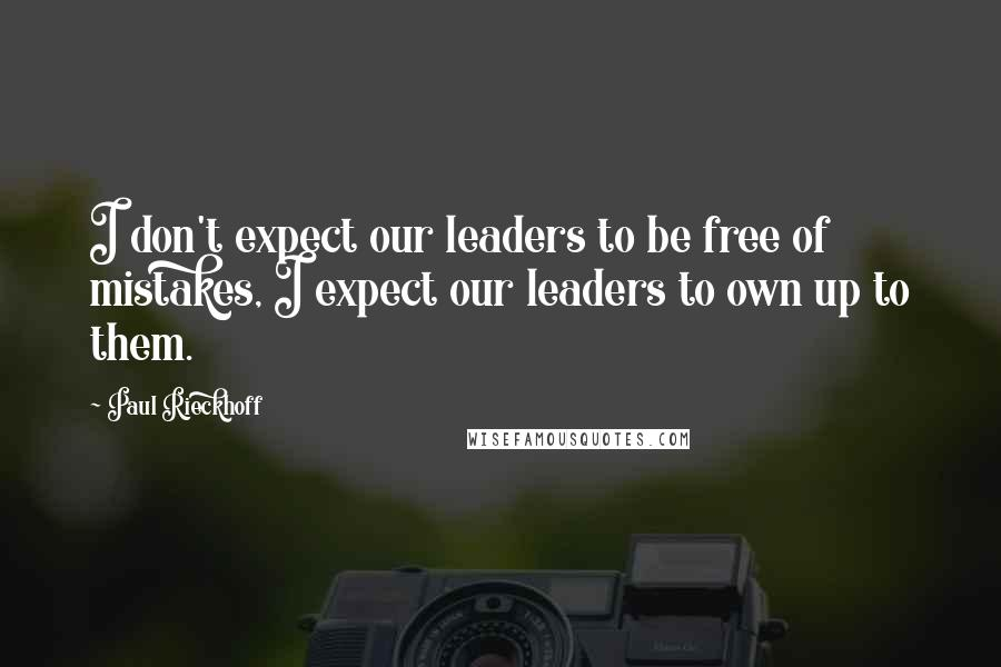 Paul Rieckhoff quotes: I don't expect our leaders to be free of mistakes, I expect our leaders to own up to them.