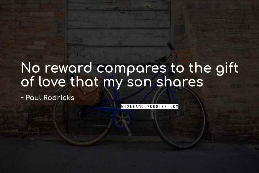 Paul Rodricks quotes: No reward compares to the gift of love that my son shares