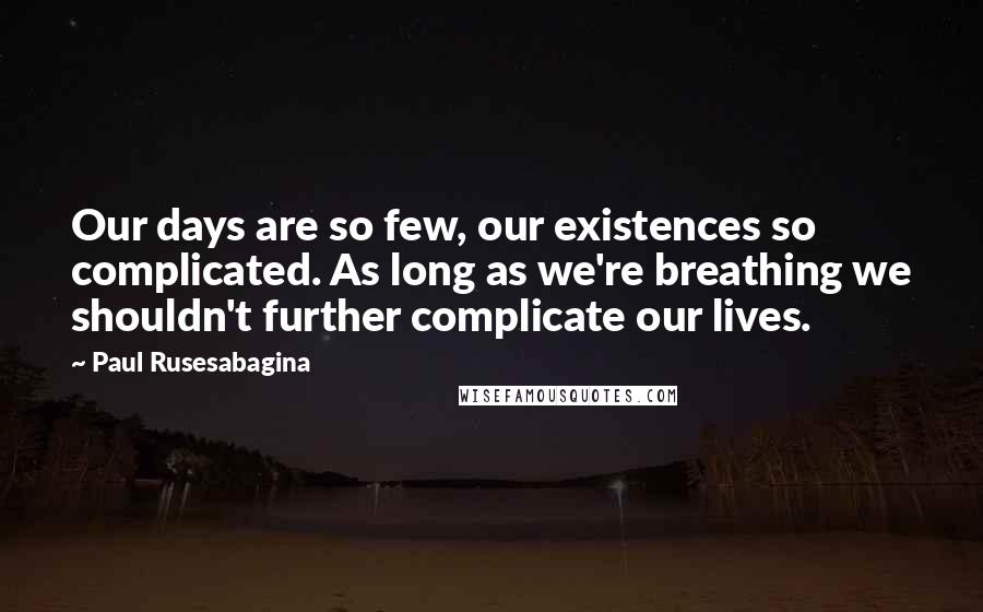 Paul Rusesabagina quotes: Our days are so few, our existences so complicated. As long as we're breathing we shouldn't further complicate our lives.
