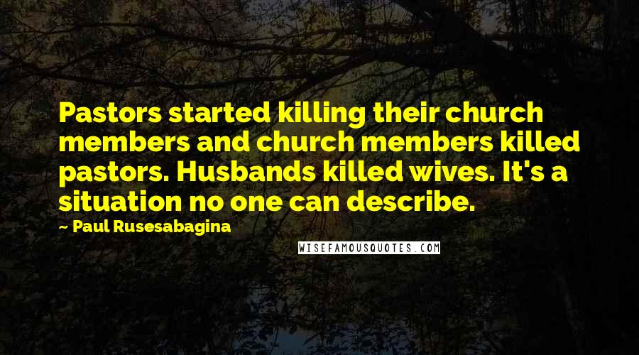 Paul Rusesabagina quotes: Pastors started killing their church members and church members killed pastors. Husbands killed wives. It's a situation no one can describe.