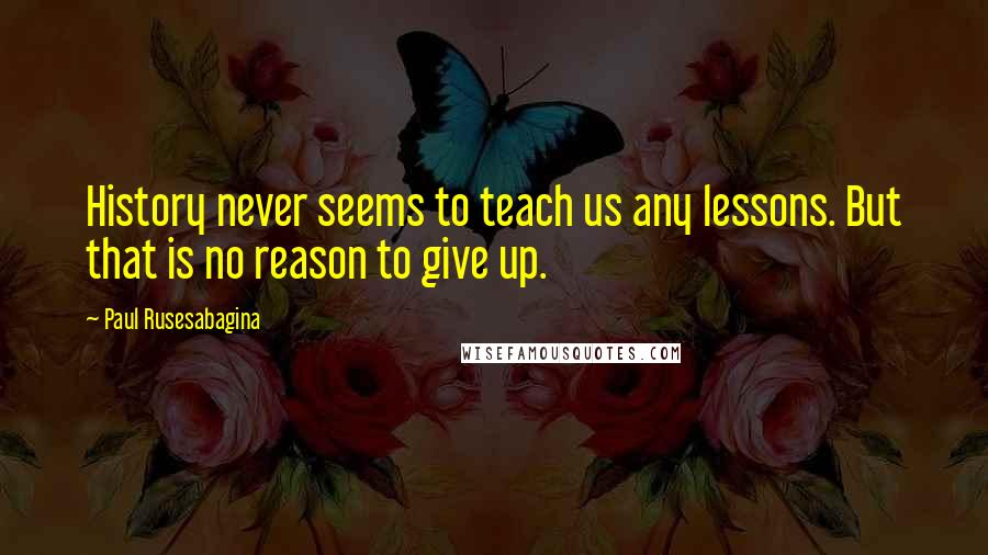 Paul Rusesabagina quotes: History never seems to teach us any lessons. But that is no reason to give up.