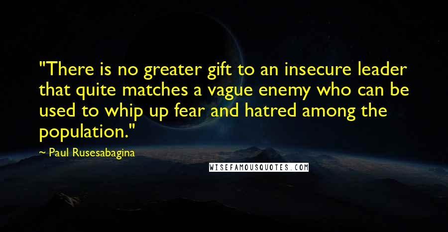 "Paul Rusesabagina quotes: ""There is no greater gift to an insecure leader that quite matches a vague enemy who can be used to whip up fear and hatred among the population."""