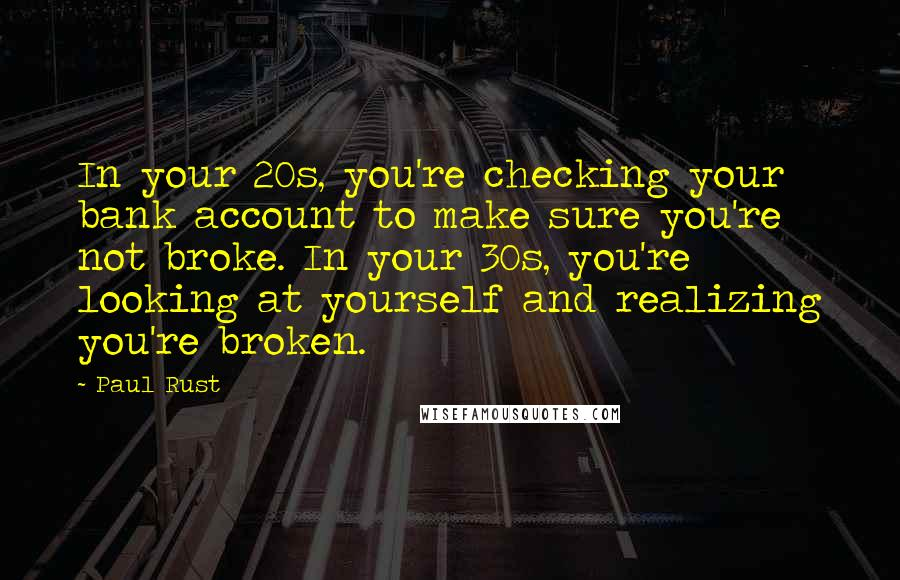 Paul Rust quotes: In your 20s, you're checking your bank account to make sure you're not broke. In your 30s, you're looking at yourself and realizing you're broken.