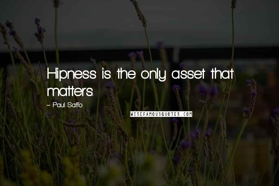 Paul Saffo quotes: Hipness is the only asset that matters.
