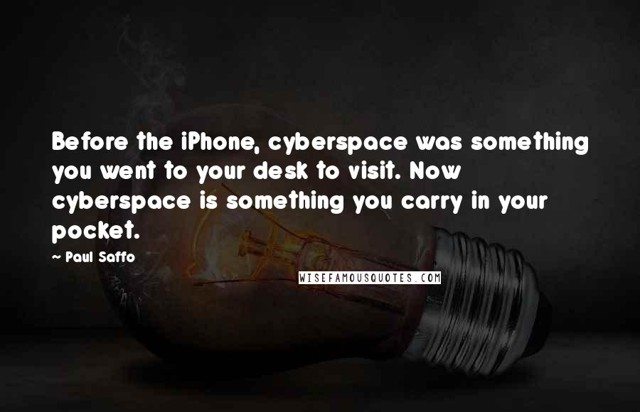 Paul Saffo quotes: Before the iPhone, cyberspace was something you went to your desk to visit. Now cyberspace is something you carry in your pocket.