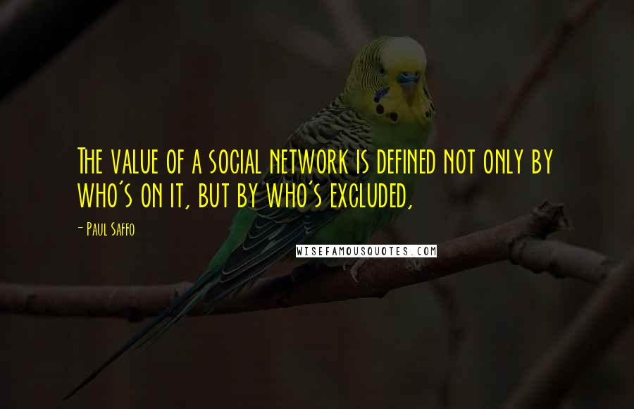 Paul Saffo quotes: The value of a social network is defined not only by who's on it, but by who's excluded,