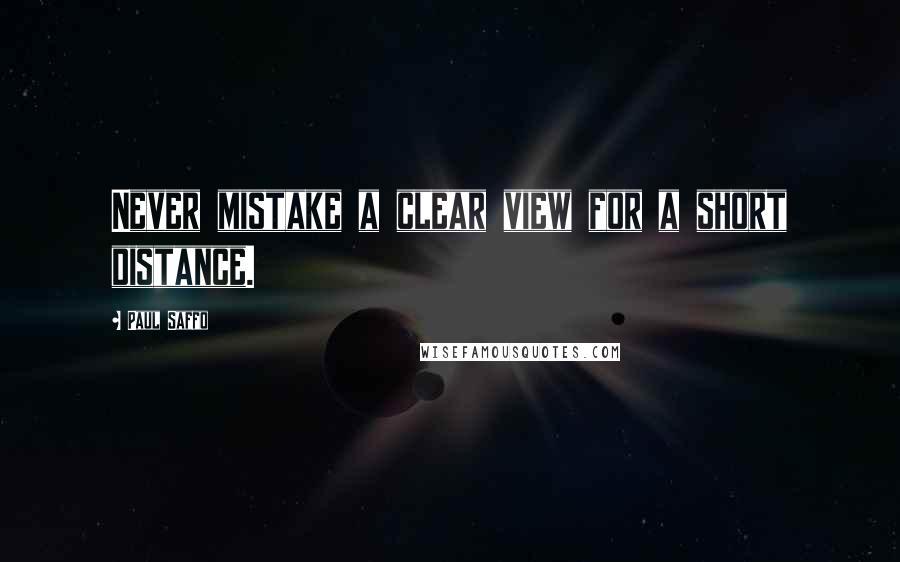 Paul Saffo quotes: Never mistake a clear view for a short distance.