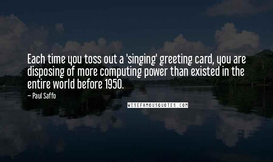 Paul Saffo quotes: Each time you toss out a 'singing' greeting card, you are disposing of more computing power than existed in the entire world before 1950.