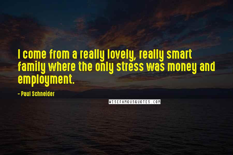 Paul Schneider quotes: I come from a really lovely, really smart family where the only stress was money and employment.