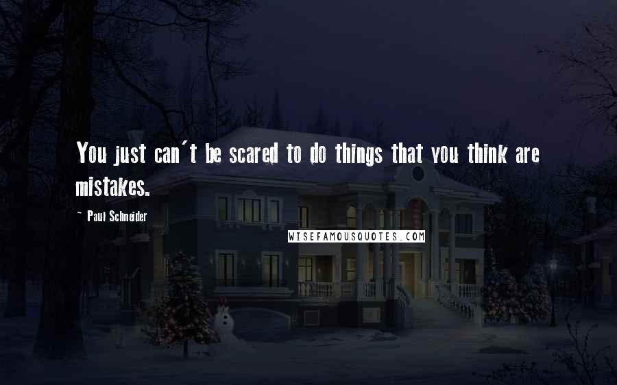 Paul Schneider quotes: You just can't be scared to do things that you think are mistakes.