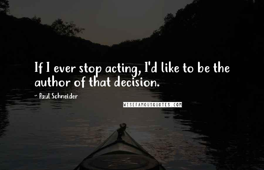 Paul Schneider quotes: If I ever stop acting, I'd like to be the author of that decision.