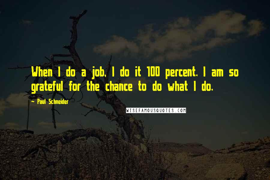 Paul Schneider quotes: When I do a job, I do it 100 percent. I am so grateful for the chance to do what I do.