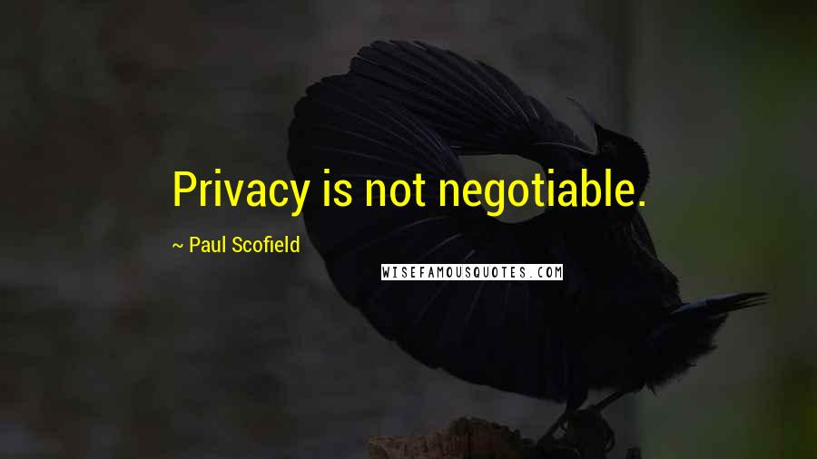 Paul Scofield quotes: Privacy is not negotiable.