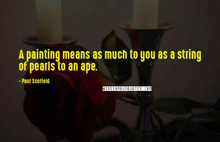 Paul Scofield quotes: A painting means as much to you as a string of pearls to an ape.
