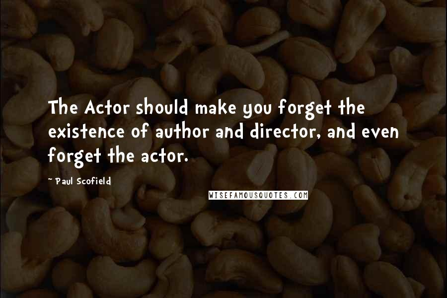 Paul Scofield quotes: The Actor should make you forget the existence of author and director, and even forget the actor.