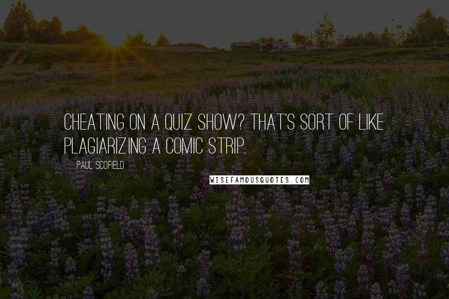 Paul Scofield quotes: Cheating on a quiz show? That's sort of like plagiarizing a comic strip.
