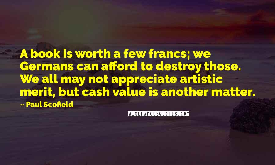 Paul Scofield quotes: A book is worth a few francs; we Germans can afford to destroy those. We all may not appreciate artistic merit, but cash value is another matter.
