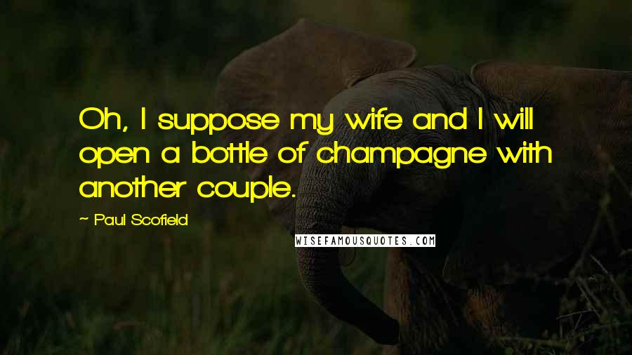 Paul Scofield quotes: Oh, I suppose my wife and I will open a bottle of champagne with another couple.