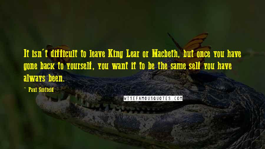 Paul Scofield quotes: It isn't difficult to leave King Lear or Macbeth, but once you have gone back to yourself, you want it to be the same self you have always been.