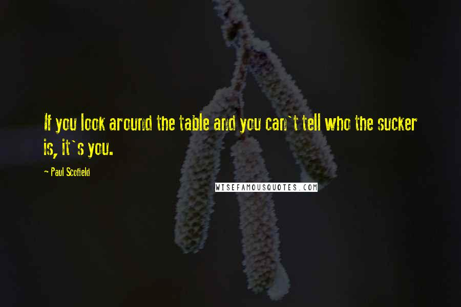 Paul Scofield quotes: If you look around the table and you can't tell who the sucker is, it's you.