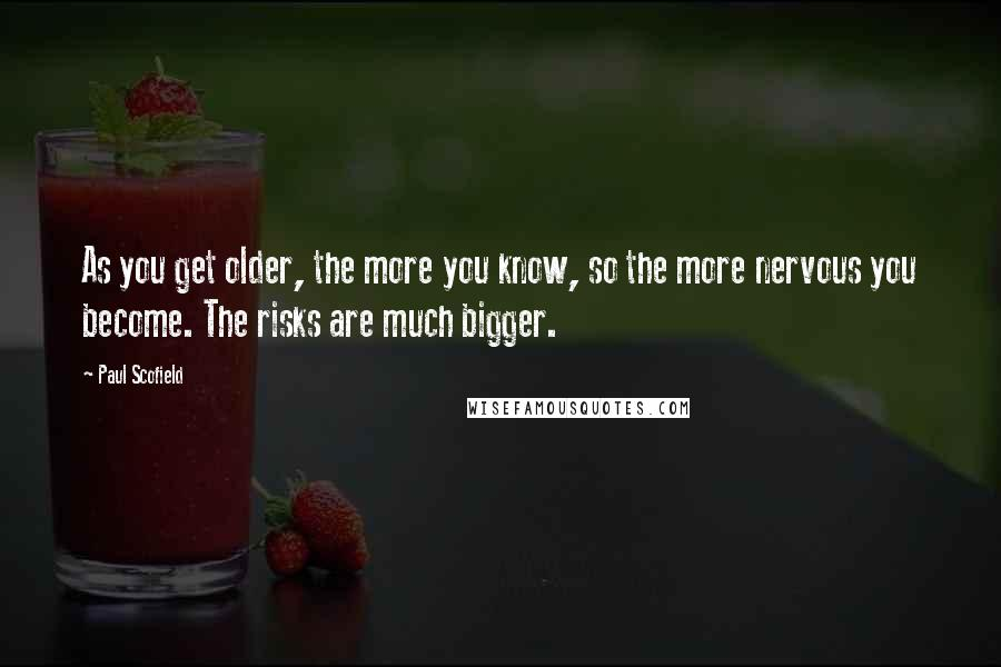 Paul Scofield quotes: As you get older, the more you know, so the more nervous you become. The risks are much bigger.