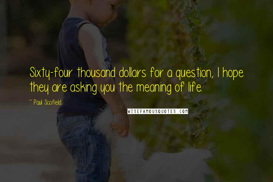 Paul Scofield quotes: Sixty-four thousand dollars for a question, I hope they are asking you the meaning of life.