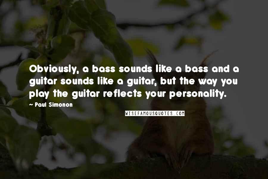 Paul Simonon quotes: Obviously, a bass sounds like a bass and a guitar sounds like a guitar, but the way you play the guitar reflects your personality.