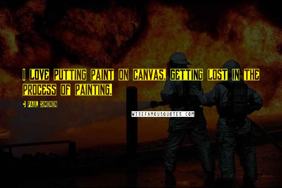 Paul Simonon quotes: I love putting paint on canvas, getting lost in the process of painting.