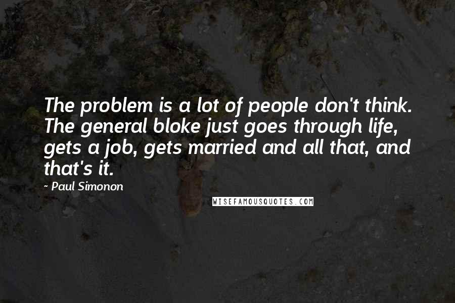 Paul Simonon quotes: The problem is a lot of people don't think. The general bloke just goes through life, gets a job, gets married and all that, and that's it.