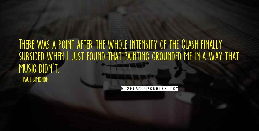 Paul Simonon quotes: There was a point after the whole intensity of the Clash finally subsided when I just found that painting grounded me in a way that music didn't.