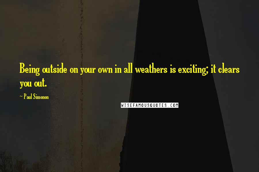 Paul Simonon quotes: Being outside on your own in all weathers is exciting; it clears you out.