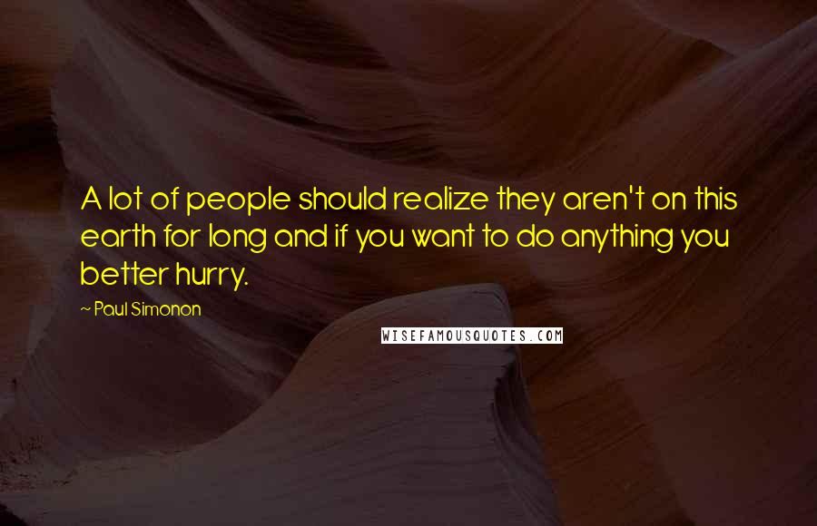 Paul Simonon quotes: A lot of people should realize they aren't on this earth for long and if you want to do anything you better hurry.