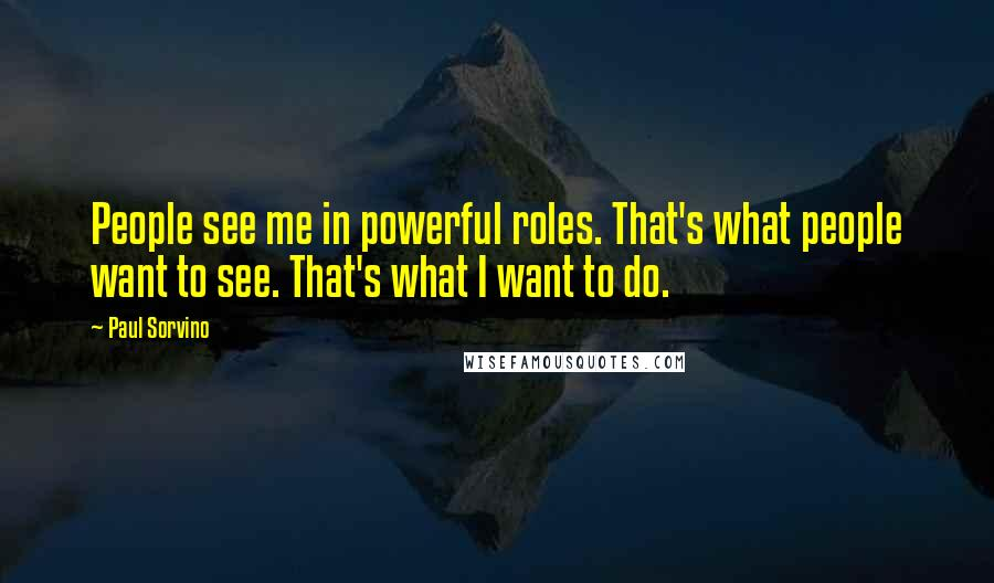 Paul Sorvino quotes: People see me in powerful roles. That's what people want to see. That's what I want to do.