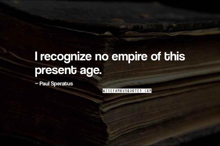 Paul Speratus quotes: I recognize no empire of this present age.