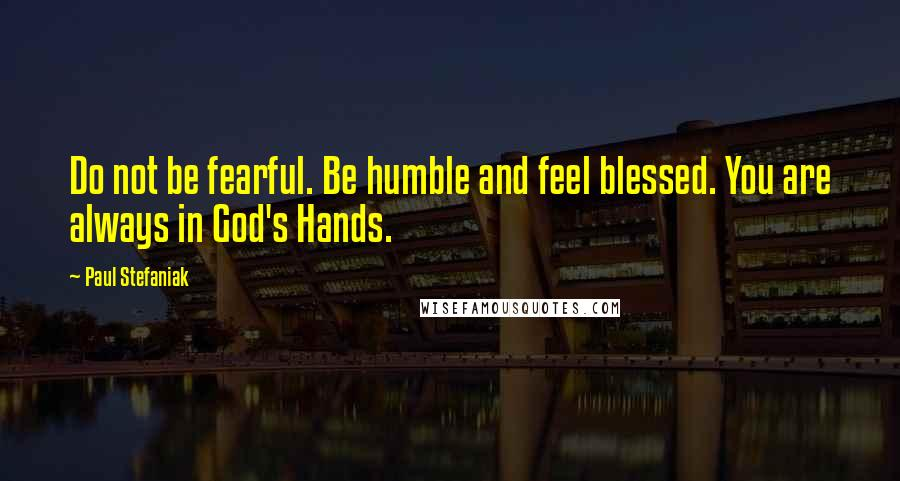 Paul Stefaniak quotes: Do not be fearful. Be humble and feel blessed. You are always in God's Hands.