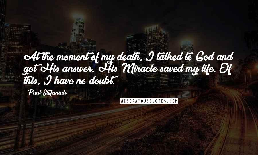 Paul Stefaniak quotes: At the moment of my death, I talked to God and got His answer. His Miracle saved my life. Of this, I have no doubt.