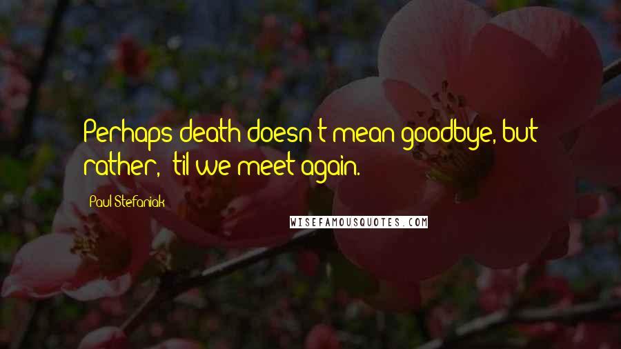 Paul Stefaniak quotes: Perhaps death doesn't mean goodbye, but rather, 'til we meet again.
