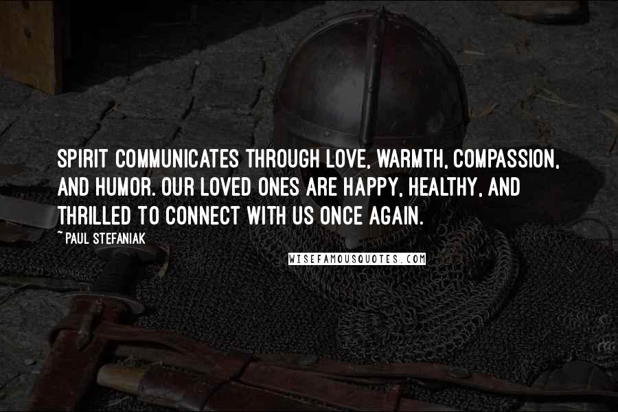Paul Stefaniak quotes: Spirit communicates through love, warmth, compassion, and humor. Our Loved Ones are happy, healthy, and thrilled to connect with us once again.