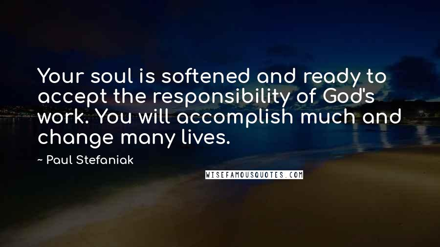 Paul Stefaniak quotes: Your soul is softened and ready to accept the responsibility of God's work. You will accomplish much and change many lives.