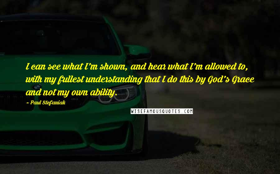 Paul Stefaniak quotes: I can see what I'm shown, and hear what I'm allowed to, with my fullest understanding that I do this by God's Grace and not my own ability.