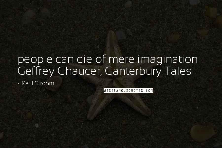 Paul Strohm quotes: people can die of mere imagination - Geffrey Chaucer, Canterbury Tales