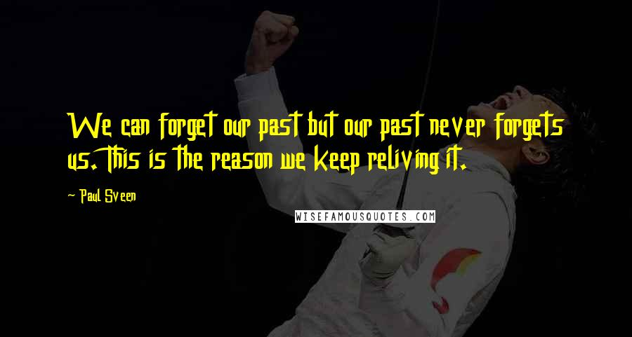 Paul Sveen quotes: We can forget our past but our past never forgets us. This is the reason we keep reliving it.
