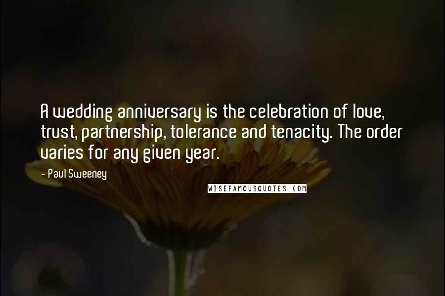 Paul Sweeney quotes: A wedding anniversary is the celebration of love, trust, partnership, tolerance and tenacity. The order varies for any given year.