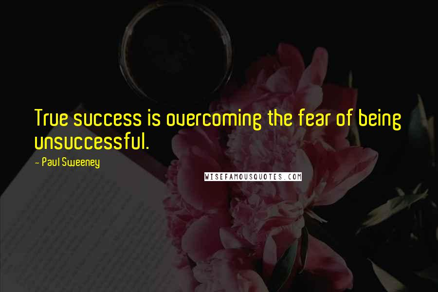 Paul Sweeney quotes: True success is overcoming the fear of being unsuccessful.