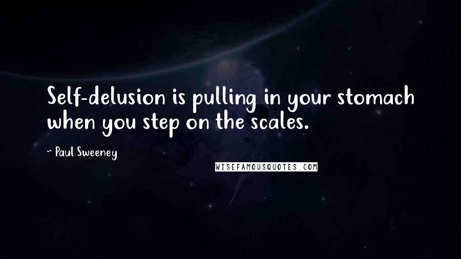 Paul Sweeney quotes: Self-delusion is pulling in your stomach when you step on the scales.