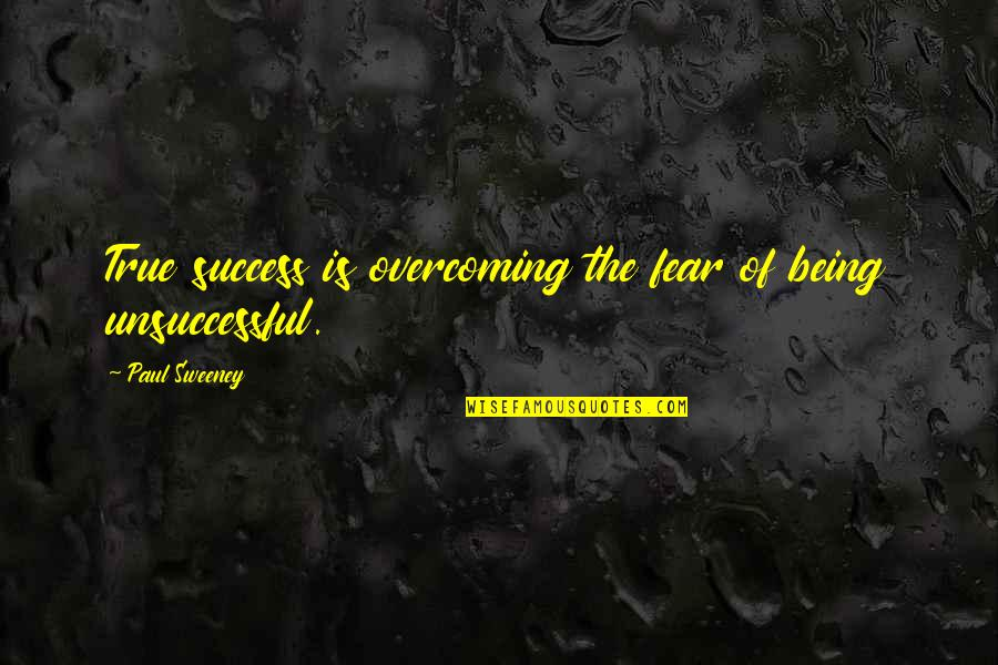 Paul Sweeney Quotes By Paul Sweeney: True success is overcoming the fear of being