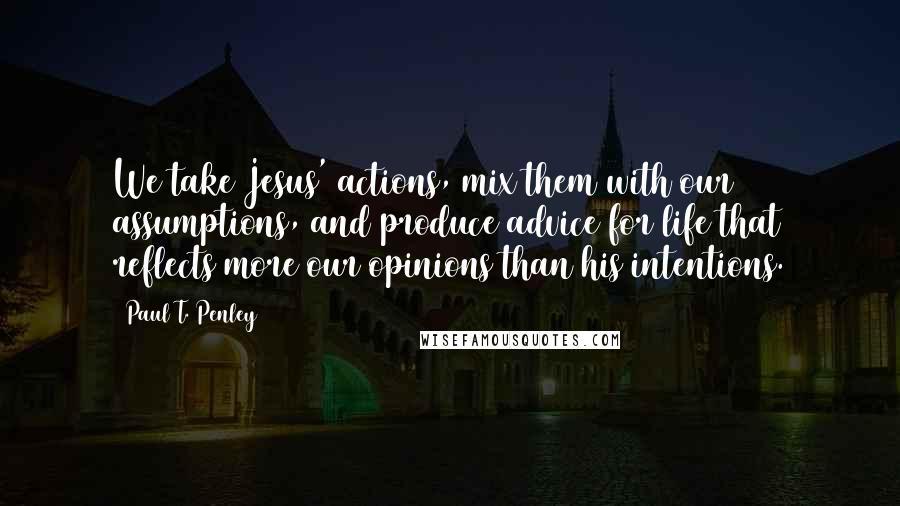 Paul T. Penley quotes: We take Jesus' actions, mix them with our assumptions, and produce advice for life that reflects more our opinions than his intentions.
