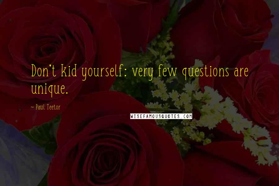 Paul Teetor quotes: Don't kid yourself: very few questions are unique.
