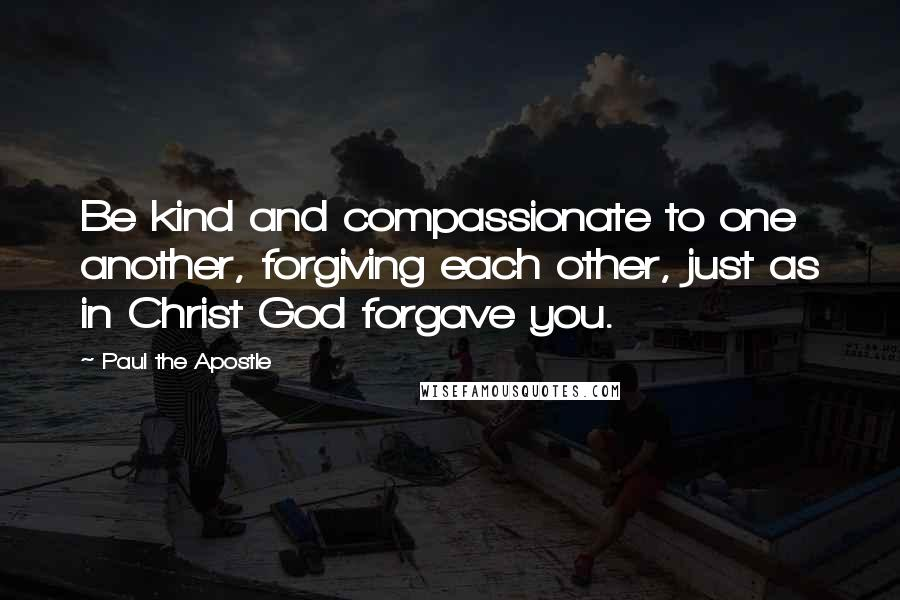 Paul The Apostle quotes: Be kind and compassionate to one another, forgiving each other, just as in Christ God forgave you.