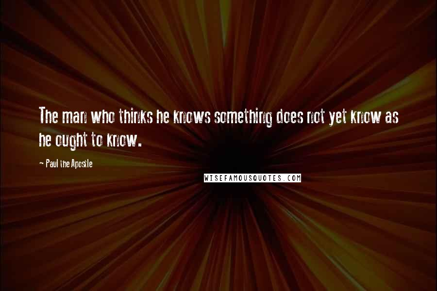 Paul The Apostle quotes: The man who thinks he knows something does not yet know as he ought to know.